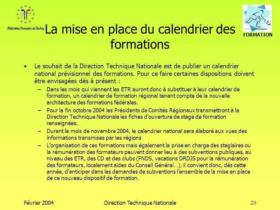 FORMATION Février 2004Direction Technique Nationale20 La mise en place du calendrier des formations Le souhait de la Direction Technique Nationale est de publier un calendrier national prévisionnel des formations.