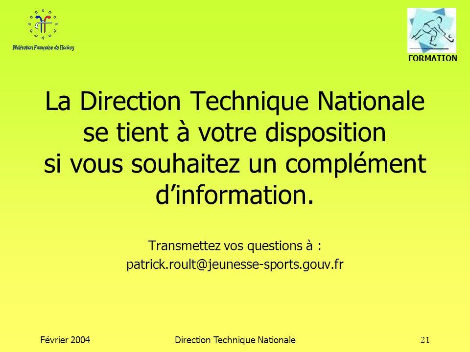 FORMATION Février 2004Direction Technique Nationale21 La Direction Technique Nationale se tient à votre disposition si vous souhaitez un complément dinformation.