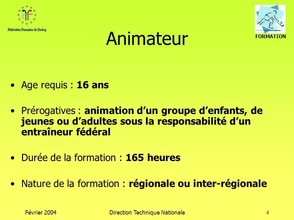 FORMATION Février 2004Direction Technique Nationale4 Animateur Age requis : 16 ans Prérogatives : animation dun groupe denfants, de jeunes ou dadultes