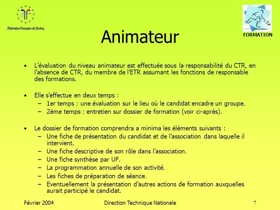 FORMATION Février 2004Direction Technique Nationale7 Animateur Lévaluation du niveau animateur est effectuée sous la responsabilité du CTR, en labsence de CTR, du membre de lETR assumant les fonctions de responsable des formations.