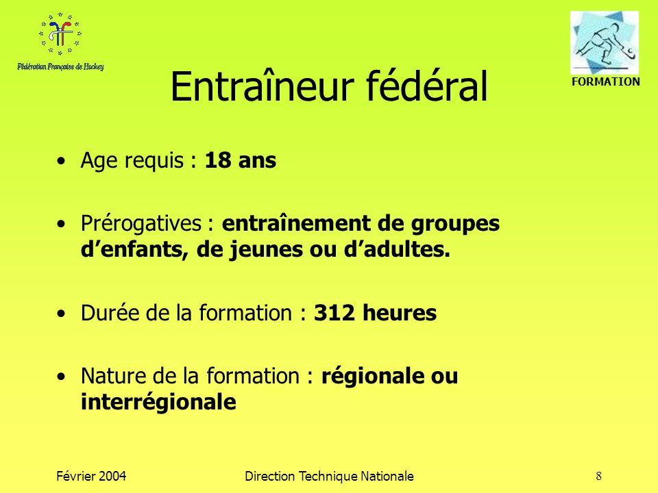 FORMATION Février 2004Direction Technique Nationale8 Entraîneur fédéral Age requis : 18 ans Prérogatives : entraînement de groupes denfants, de jeunes ou dadultes.