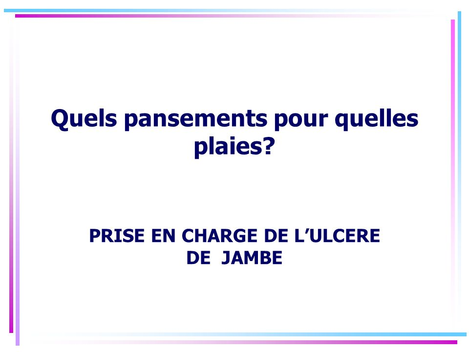 Quels pansements pour quelles plaies? PRISE EN CHARGE DE LULCERE DE JAMBE