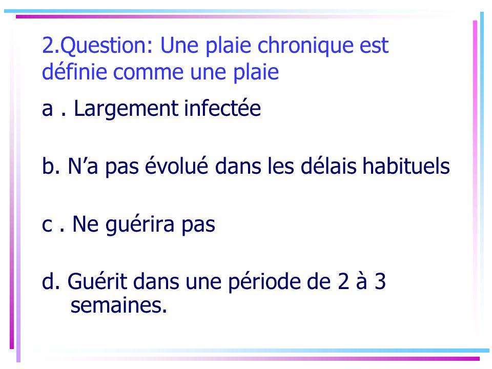 2.Question: Une plaie chronique est définie comme une plaie a. Largement infectée b. Na pas évolué dans les délais habituels c. Ne guérira pas d. Guér