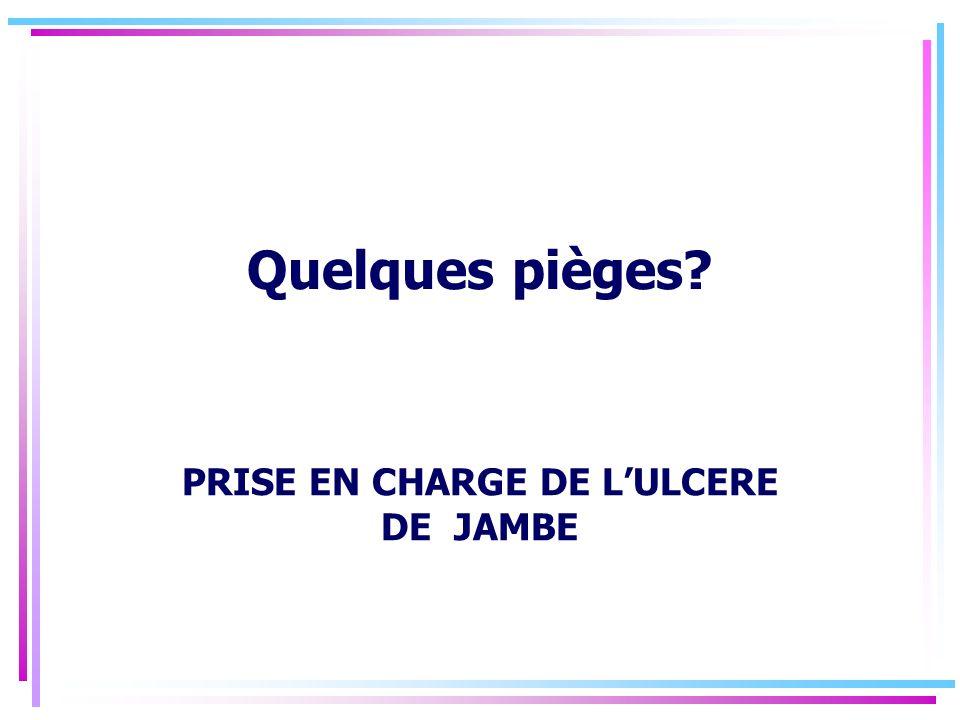 Quelques pièges? PRISE EN CHARGE DE LULCERE DE JAMBE
