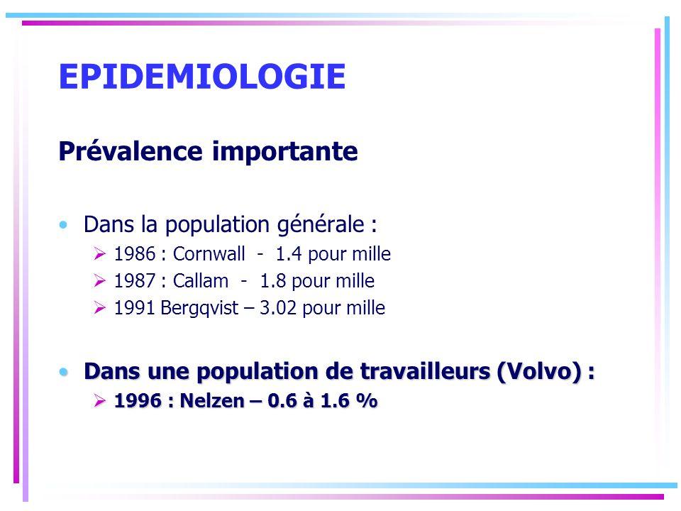EPIDEMIOLOGIE Prévalence importante Dans la population générale : 1986 : Cornwall - 1.4 pour mille 1987 : Callam - 1.8 pour mille 1991 Bergqvist – 3.0