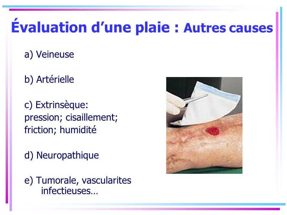 Évaluation dune plaie : Autres causes a) Veineuse b) Artérielle c) Extrinsèque: pression; cisaillement; friction; humidité d) Neuropathique e) Tumoral