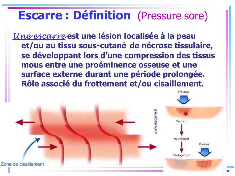 Escarre : Définition (Pressure sore) Une escarre est une lésion localisée à la peau et/ou au tissu sous-cutané de nécrose tissulaire, se développant l