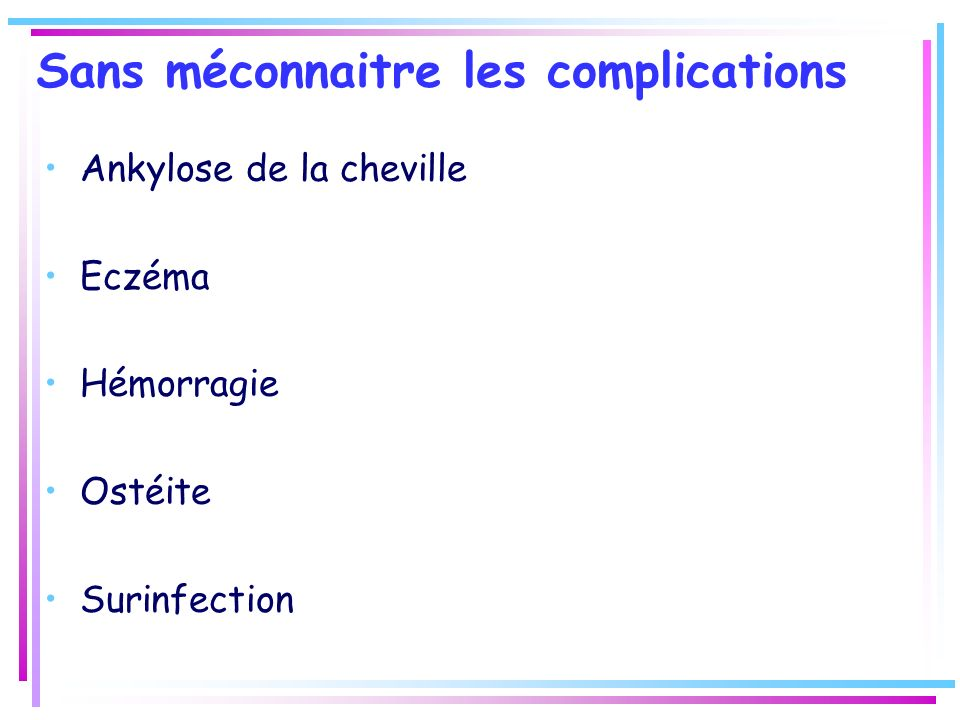 Sans méconnaitre les complications Ankylose de la cheville Eczéma Hémorragie Ostéite Surinfection