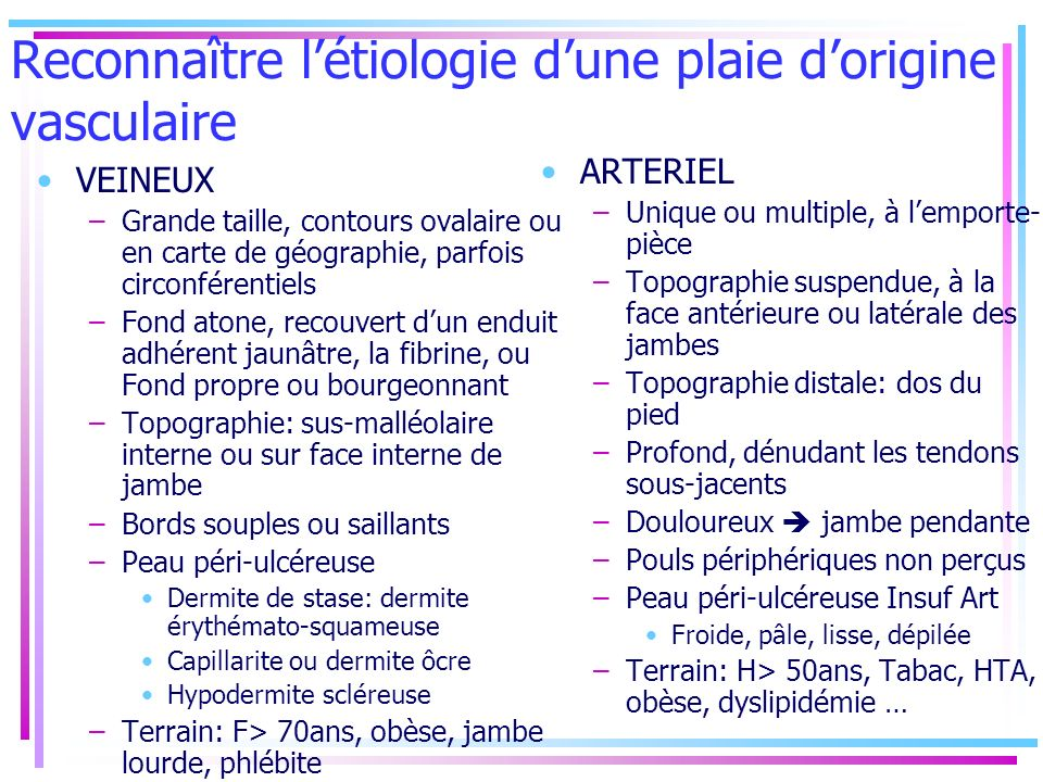Reconnaître létiologie dune plaie dorigine vasculaire VEINEUX –Grande taille, contours ovalaire ou en carte de géographie, parfois circonférentiels –F