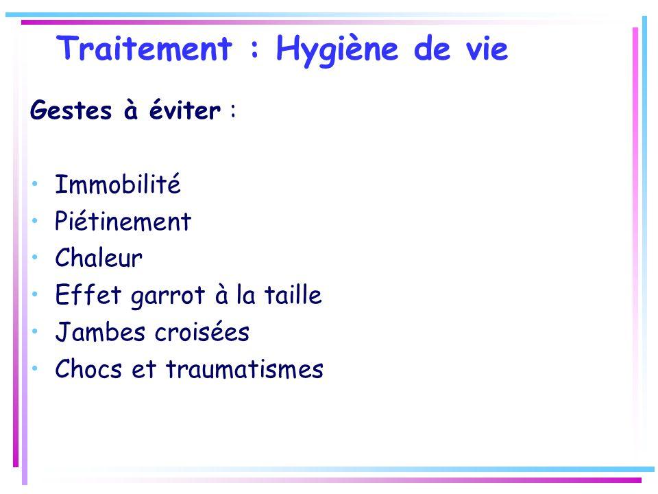 Traitement : Hygiène de vie Gestes à éviter : Immobilité Piétinement Chaleur Effet garrot à la taille Jambes croisées Chocs et traumatismes