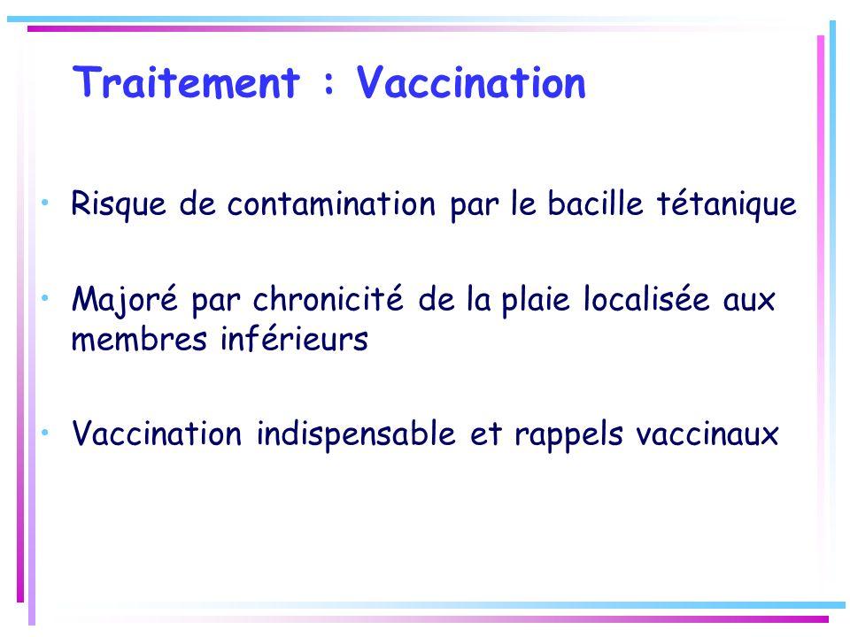 Traitement : Vaccination Risque de contamination par le bacille tétanique Majoré par chronicité de la plaie localisée aux membres inférieurs Vaccinati