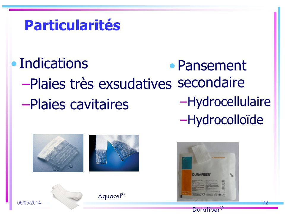 Particularités Indications –Plaies très exsudatives –Plaies cavitaires Pansement secondaire –Hydrocellulaire –Hydrocolloïde 06/05/201472 Aquacel ® Dur