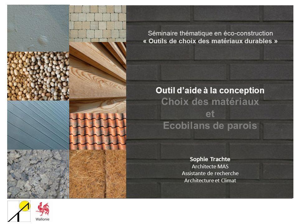 Outil daide à la conception Choix des matériaux et Ecobilans de parois Sophie Trachte Architecte MAS Assistante de recherche Architecture et Climat Sé