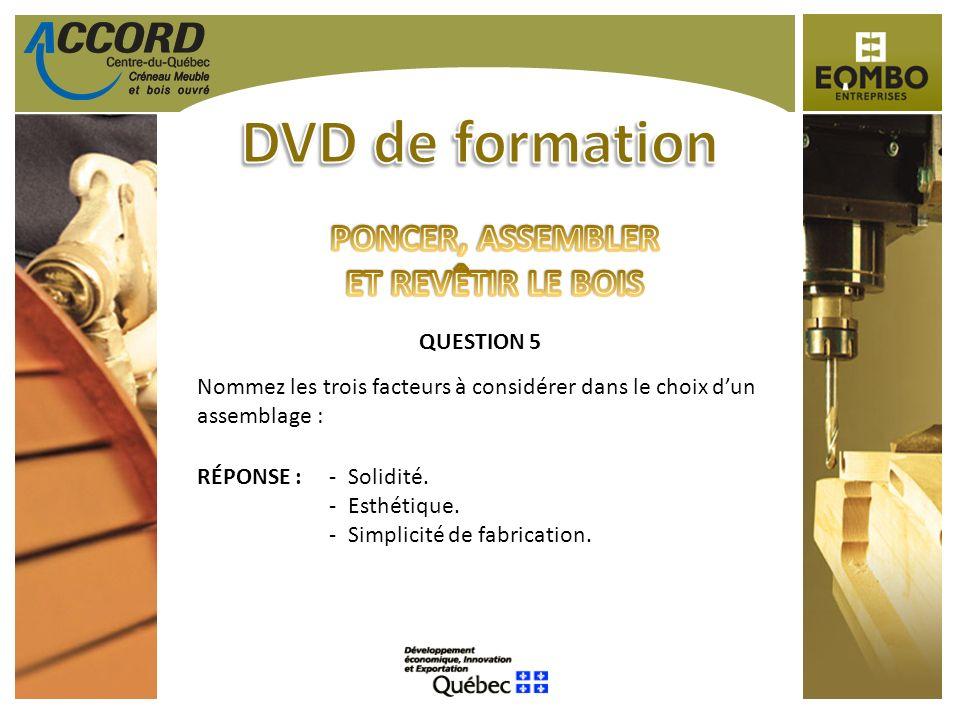 QUESTION 5 Nommez les trois facteurs à considérer dans le choix dun assemblage : RÉPONSE :-Solidité. -Esthétique. -Simplicité de fabrication.