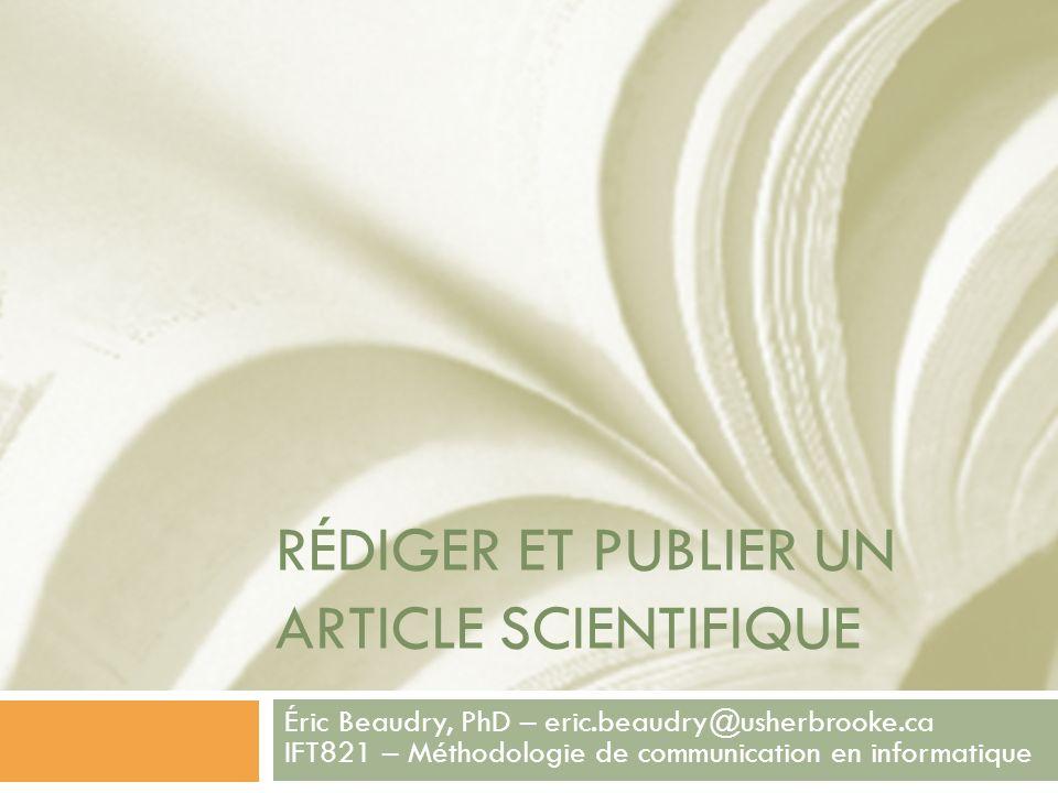 RÉDIGER ET PUBLIER UN ARTICLE SCIENTIFIQUE Éric Beaudry, PhD – eric.beaudry@usherbrooke.ca IFT821 – Méthodologie de communication en informatique