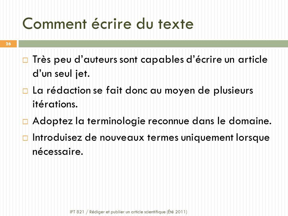Comment écrire du texte IFT 821 / Rédiger et publier un article scientifique (Été 2011) 26 Très peu dauteurs sont capables décrire un article dun seul jet.