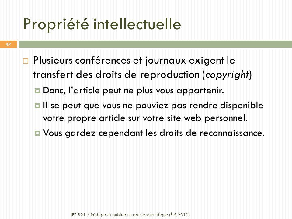 Propriété intellectuelle IFT 821 / Rédiger et publier un article scientifique (Été 2011) 47 Plusieurs conférences et journaux exigent le transfert des droits de reproduction (copyright) Donc, larticle peut ne plus vous appartenir.