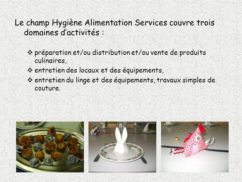 Le champ Hygiène Alimentation Services couvre trois domaines dactivités : préparation et/ou distribution et/ou vente de produits culinaires, entretien des locaux et des équipements, entretien du linge et des équipements, travaux simples de couture.