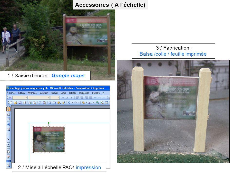 Accessoires ( A léchelle) 1 / Saisie décran : Google maps 2 / Mise à léchelle PAO/ impression 3 / Fabrication : Balsa /colle / feuille imprimée