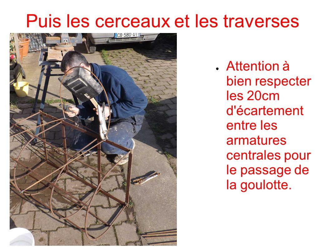 Puis les cerceaux et les traverses Attention à bien respecter les 20cm d'écartement entre les armatures centrales pour le passage de la goulotte.
