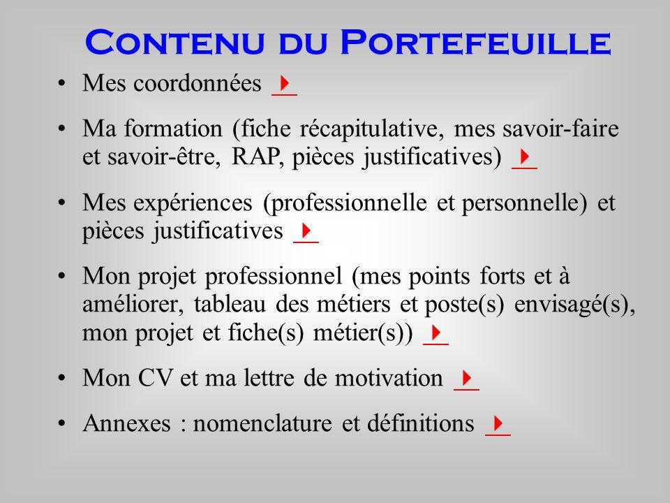 Contenu du Portefeuille Mes coordonnées Ma formation (fiche récapitulative, mes savoir-faire et savoir-être, RAP, pièces justificatives) Mes expérienc