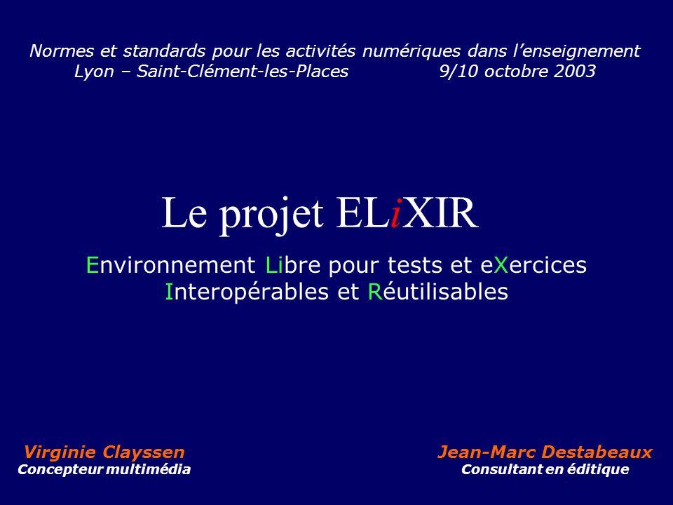 Le projet ELiXIR Environnement Libre pour tests et eXercices Interopérables et Réutilisables Virginie Clayssen Concepteur multimédia Jean-Marc Destabe