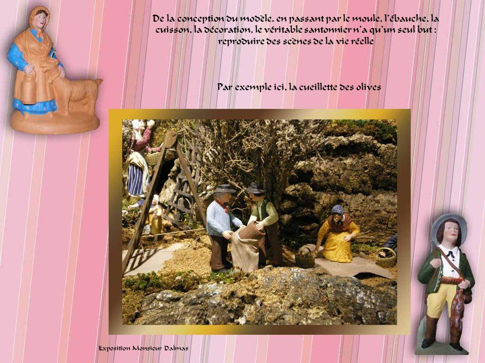De la conception du modèle, en passant par le moule, lébauche, la cuisson, la décoration, le véritable santonnier na quun seul but : reproduire des scènes de la vie réelle Par exemple ici, la cueillette des olives Exposition Monsieur Dalmas