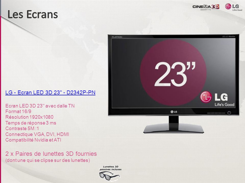 LG - Ecran LED 3D 25 - D2542P-PN Moniteur LED 3D 25 Format 19/6 Résolution 1920x1080 Temps de réponse 3ms Taux de contraste 5M:1 Connectique VGA, DVI, 1x HDMI 1.4 Technologie 3D polarisé Finition Noir Laqué 2 x Paires de lunettes 3D fournies (dont une qui se clipse sur des lunettes)