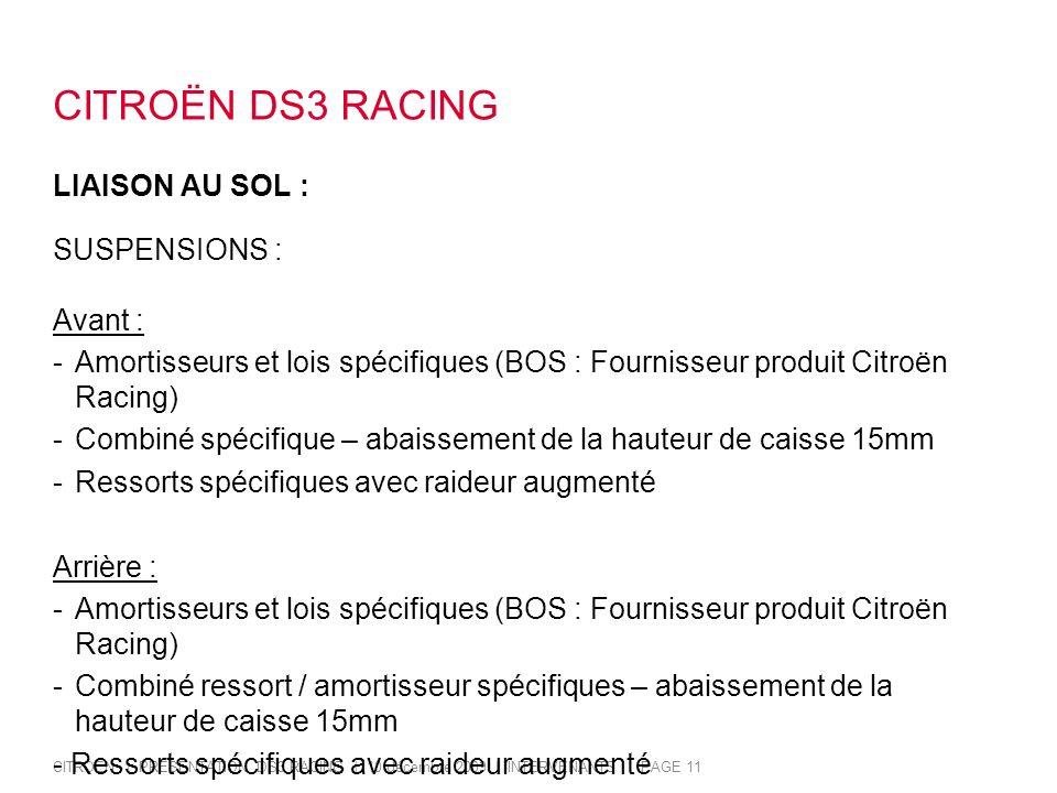 CITROËN | PRESENTATION DS3 RACING | 10 décembre 2009 | INTERVENANTS | PAGE 11 CITROËN DS3 RACING LIAISON AU SOL : SUSPENSIONS : Avant : -Amortisseurs et lois spécifiques (BOS : Fournisseur produit Citroën Racing) -Combiné spécifique – abaissement de la hauteur de caisse 15mm -Ressorts spécifiques avec raideur augmenté Arrière : -Amortisseurs et lois spécifiques (BOS : Fournisseur produit Citroën Racing) -Combiné ressort / amortisseur spécifiques – abaissement de la hauteur de caisse 15mm - Ressorts spécifiques avec raideur augmenté