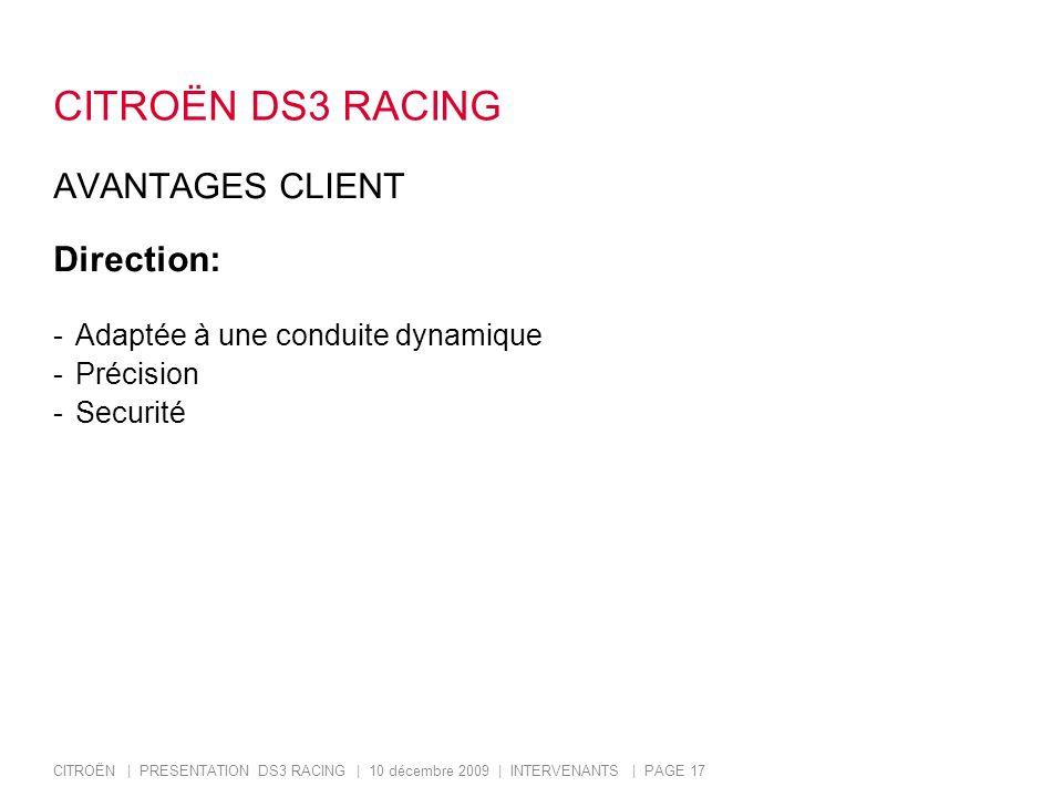 CITROËN | PRESENTATION DS3 RACING | 10 décembre 2009 | INTERVENANTS | PAGE 17 CITROËN DS3 RACING AVANTAGES CLIENT Direction: -Adaptée à une conduite dynamique -Précision -Securité