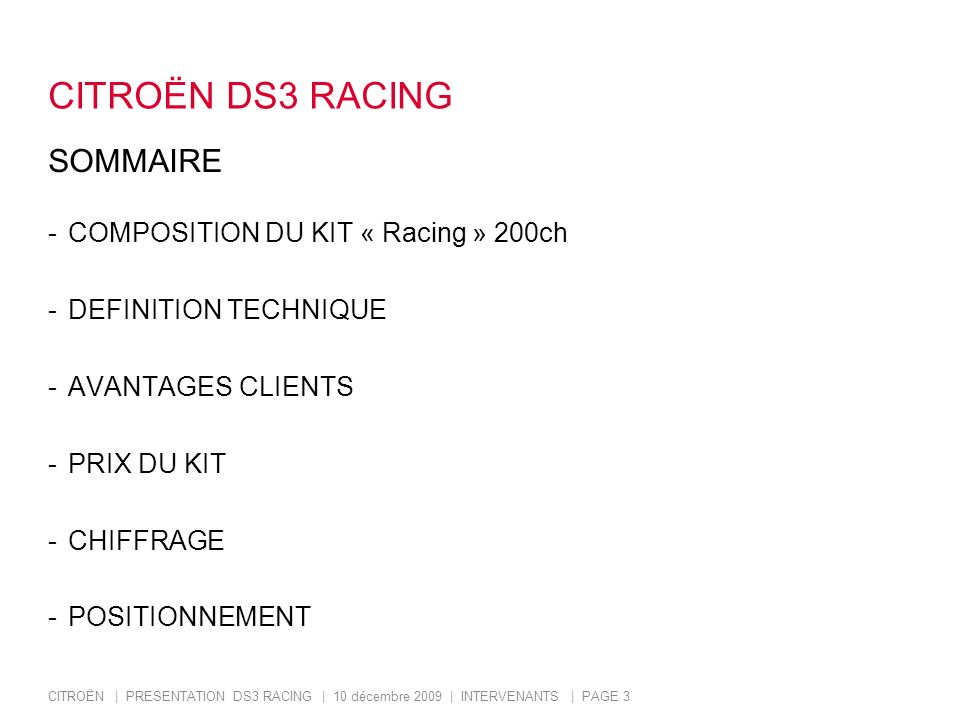 CITROËN | PRESENTATION DS3 RACING | 10 décembre 2009 | INTERVENANTS | PAGE 4 CITROËN DS3 RACING COMPOSITION DU KIT -CARROSSERIE -INTERIEUR -MOTEUR -LIAISON AU SOL