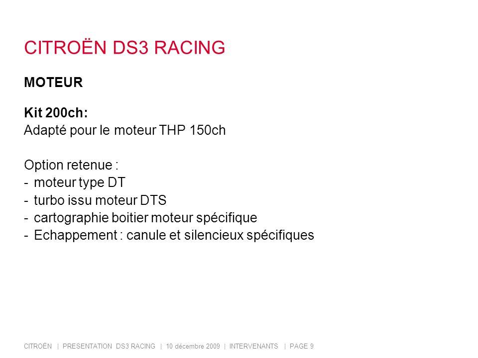 CITROËN | PRESENTATION DS3 RACING | 10 décembre 2009 | INTERVENANTS | PAGE 9 CITROËN DS3 RACING MOTEUR Kit 200ch: Adapté pour le moteur THP 150ch Option retenue : -moteur type DT -turbo issu moteur DTS -cartographie boitier moteur spécifique -Echappement : canule et silencieux spécifiques
