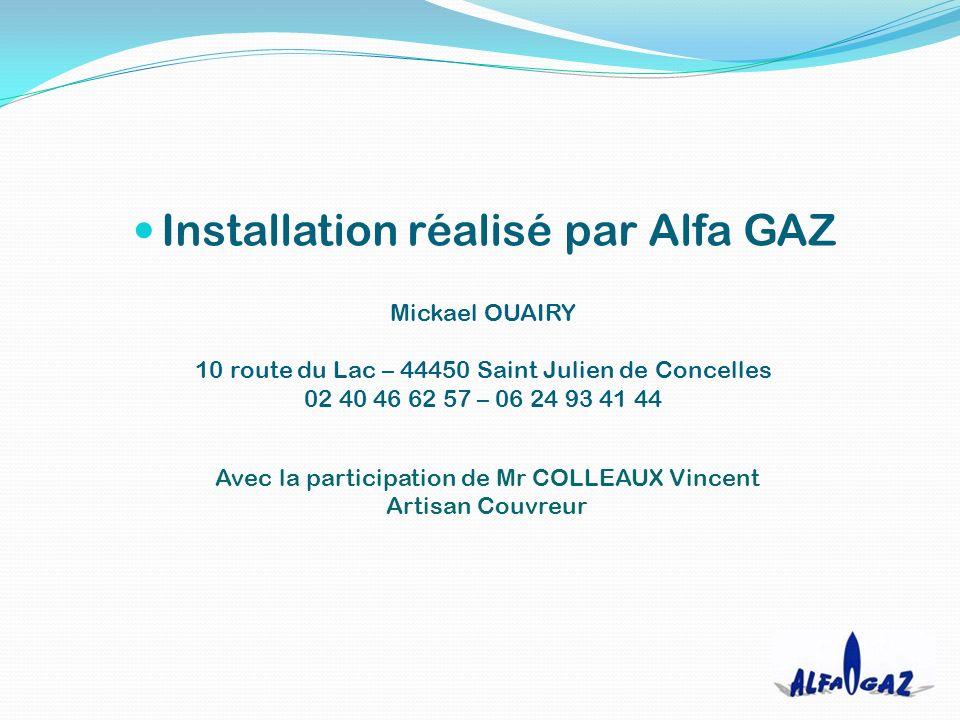 Installation réalisé par Alfa GAZ Mickael OUAIRY 10 route du Lac – 44450 Saint Julien de Concelles 02 40 46 62 57 – 06 24 93 41 44 Avec la participation de Mr COLLEAUX Vincent Artisan Couvreur