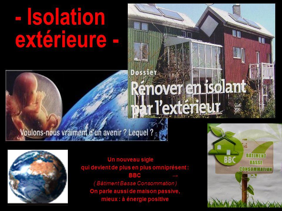 - Isolation extérieure - Un nouveau sigle qui devient de plus en plus omniprésent : BBC ( Bâtiment Basse Consommation ) On parle aussi de maison passi