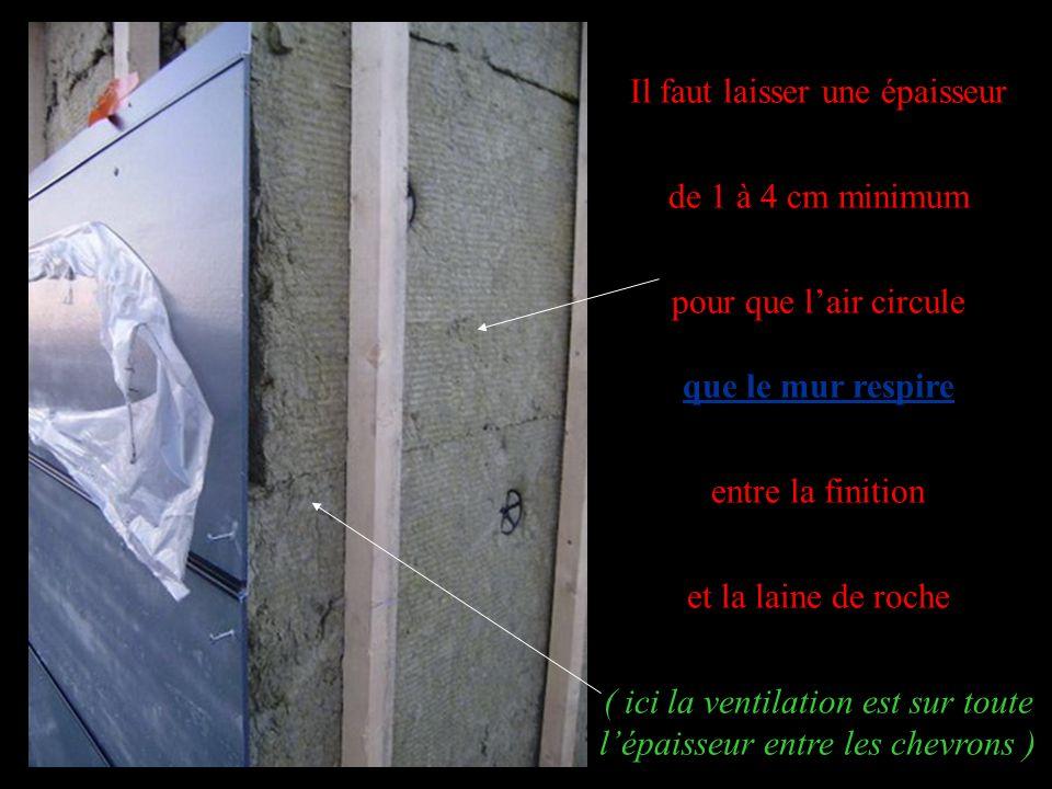 Il faut laisser une épaisseur de 1 à 4 cm minimum pour que lair circule que le mur respire entre la finition et la laine de roche ( ici la ventilation