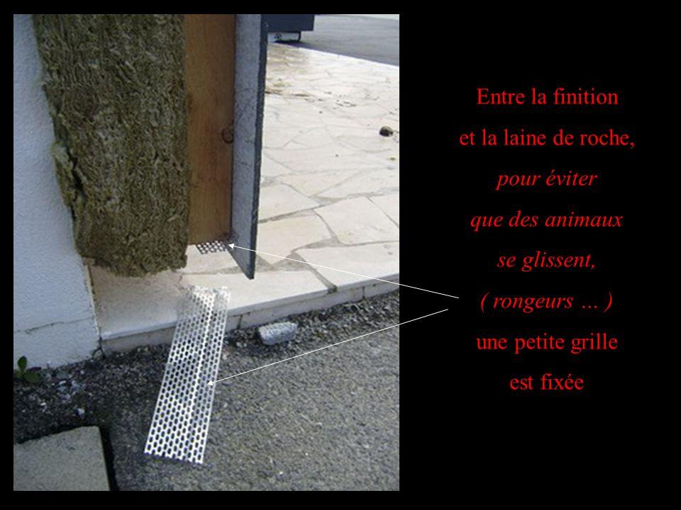 Entre la finition et la laine de roche, pour éviter que des animaux se glissent, ( rongeurs … ) une petite grille est fixée