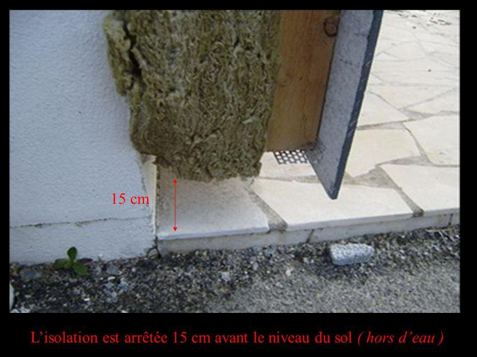 Lisolation est arrêtée 15 cm avant le niveau du sol ( hors deau ) 15 cm