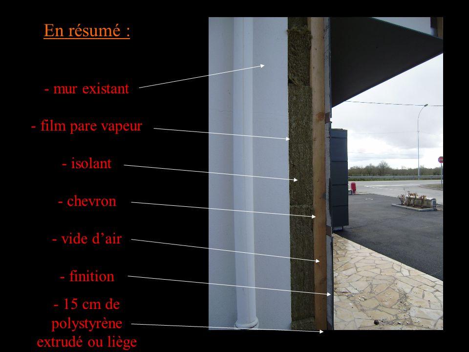 En résumé : - mur existant - film pare vapeur - isolant - chevron - vide dair - finition - 15 cm de polystyrène extrudé ou liège