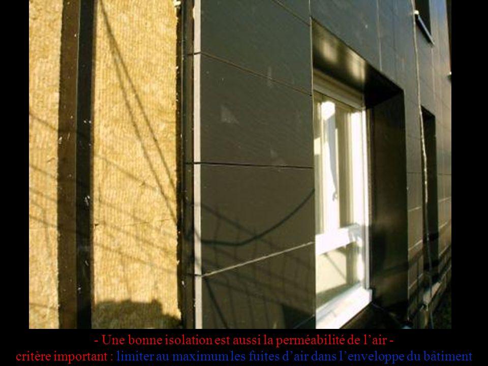 - Une bonne isolation est aussi la perméabilité de lair - critère important : limiter au maximum les fuites dair dans lenveloppe du bâtiment