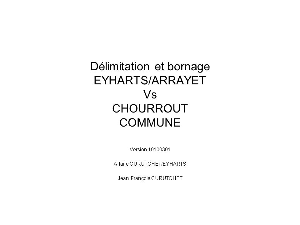 Délimitation et bornage EYHARTS/ARRAYET Vs CHOURROUT COMMUNE Version 10100301 Affaire CURUTCHET/EYHARTS Jean-François CURUTCHET