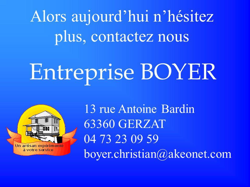 13 rue Antoine Bardin 63360 GERZAT 04 73 23 09 59 boyer.christian@akeonet.com Entreprise BOYER Alors aujourdhui nhésitez plus, contactez nous