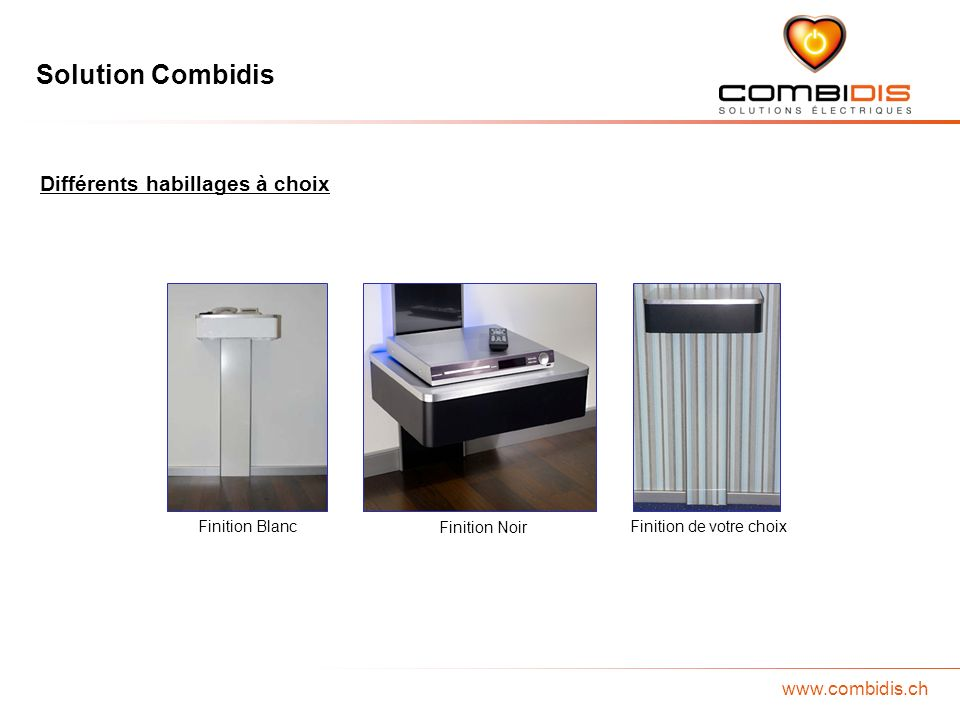 Solution Combidis www.combidis.ch Différents habillages à choix Finition Blanc Finition Noir Finition de votre choix