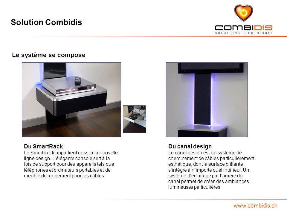 Solution Combidis www.combidis.ch Le système se compose Du SmartRack Le SmartRack appartient aussi à la nouvelle ligne design. Lélégante console sert