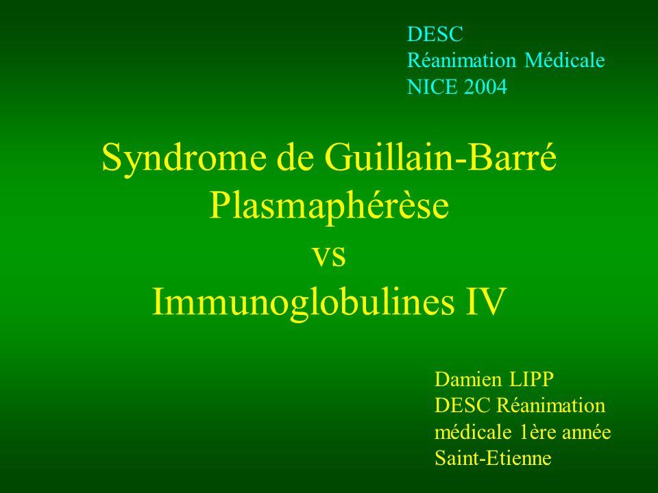 Syndrome de Guillain-Barré Plasmaphérèse vs Immunoglobulines IV Damien LIPP DESC Réanimation médicale 1ère année Saint-Etienne DESC Réanimation Médicale NICE 2004
