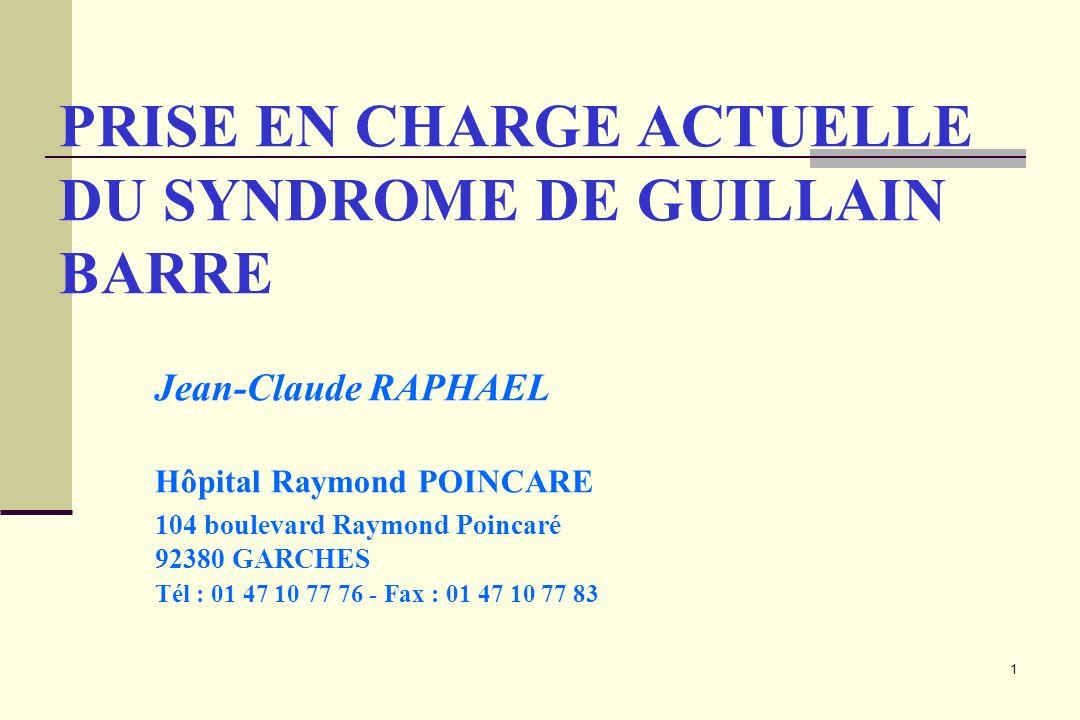 1 PRISE EN CHARGE ACTUELLE DU SYNDROME DE GUILLAIN BARRE Jean-Claude RAPHAEL Hôpital Raymond POINCARE 104 boulevard Raymond Poincaré 92380 GARCHES Tél