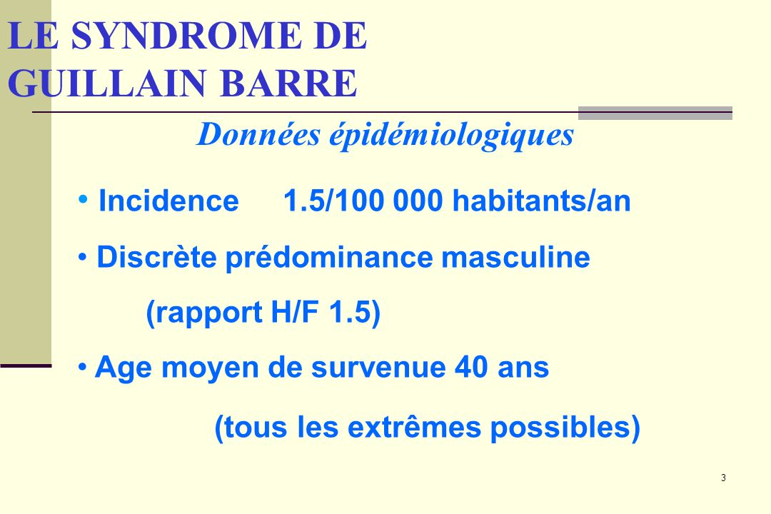 3 LE SYNDROME DE GUILLAIN BARRE Incidence 1.5/100 000 habitants/an Discrète prédominance masculine (rapport H/F 1.5) Age moyen de survenue 40 ans (tous les extrêmes possibles) Données épidémiologiques