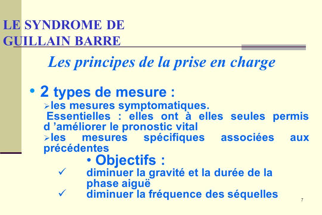 7 LE SYNDROME DE GUILLAIN BARRE Les principes de la prise en charge 2 types de mesure : les mesures symptomatiques. Essentielles : elles ont à elles s