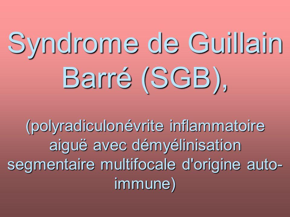 Syndrome de Guillain Barré (SGB), (polyradiculonévrite inflammatoire aiguë avec démyélinisation segmentaire multifocale d'origine auto- immune)