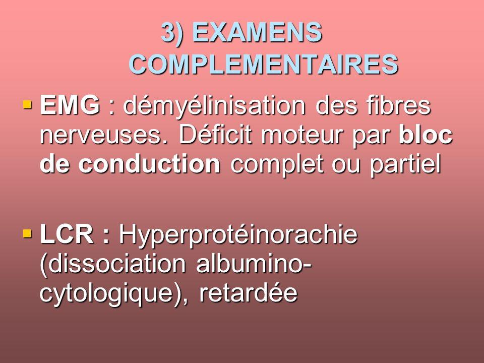 3) EXAMENS COMPLEMENTAIRES EMG : démyélinisation des fibres nerveuses. Déficit moteur par bloc de conduction complet ou partiel EMG : démyélinisation