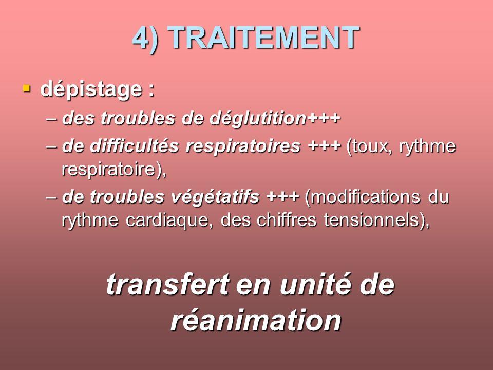 4) TRAITEMENT dépistage : dépistage : –des troubles de déglutition+++ –de difficultés respiratoires +++ (toux, rythme respiratoire), –de troubles végétatifs +++ (modifications du rythme cardiaque, des chiffres tensionnels), transfert en unité de réanimation transfert en unité de réanimation